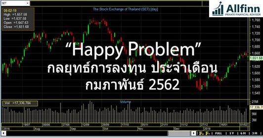 กลยุทธ์การลงทุนตลาดหุ้นไทย ประจำเดือนกุมภาพันธ์2562:Happy Problem
